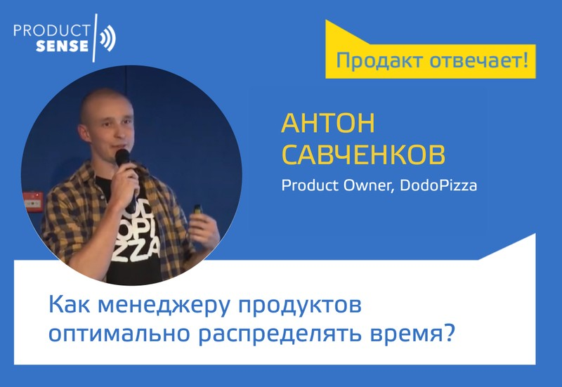 Пролакт отвечает — Как менеджеру продуктов оптимально распределять время? — Антон Савченков —ProductSense
