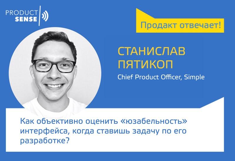 Пролакт отвечает — Станислав Пятикоп — Как объективно оценить «юзабельность» интерфейса, когда ставишь задачу по его разработке? — ProductSense